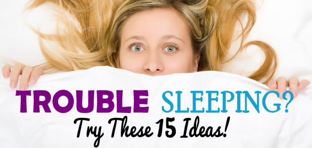 Trouble Sleeping? Try These 15 Ideas!