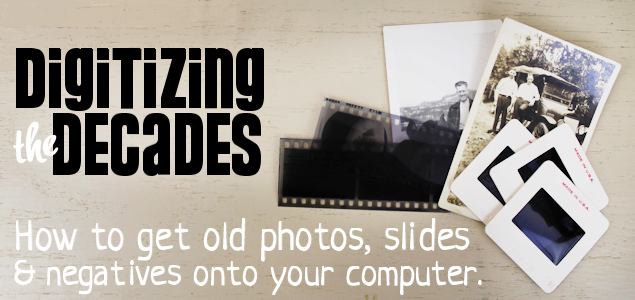 Digitizing Decades : How To Get Old Photos, Slides & Negatives Onto Your Computer