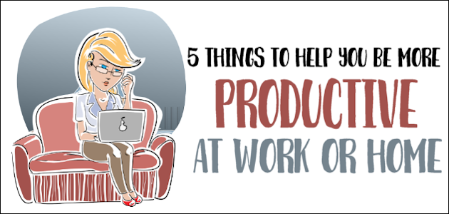 5 Things To Be More Productive at Work or Home