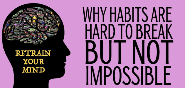 Why Habits Are Hard To Break But Not Impossible!