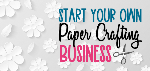Start Your Own Paper Crafting Business!